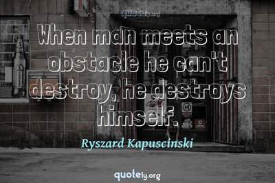 Photo Quote of When man meets an obstacle he can't destroy, he destroys himself.