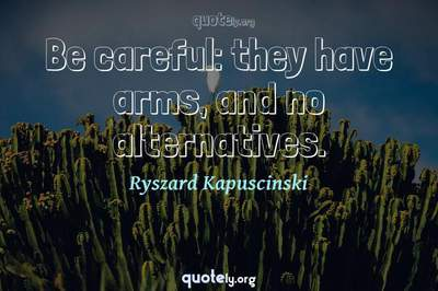 Photo Quote of Be careful: they have arms, and no alternatives.