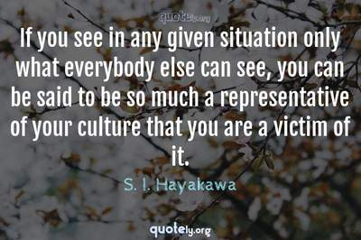 Photo Quote of If you see in any given situation only what everybody else can see, you can be said to be so much a representative of your culture that you are a victim of it.