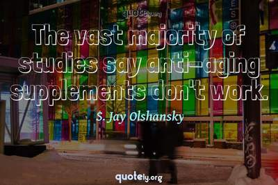 Photo Quote of The vast majority of studies say anti-aging supplements don't work.