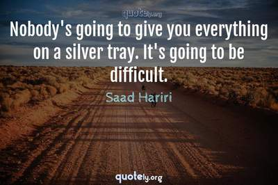 Photo Quote of Nobody's going to give you everything on a silver tray. It's going to be difficult.