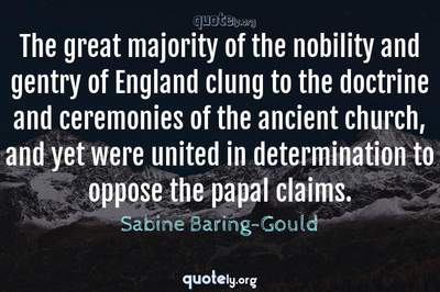Photo Quote of The great majority of the nobility and gentry of England clung to the doctrine and ceremonies of the ancient church, and yet were united in determination to oppose the papal claims.