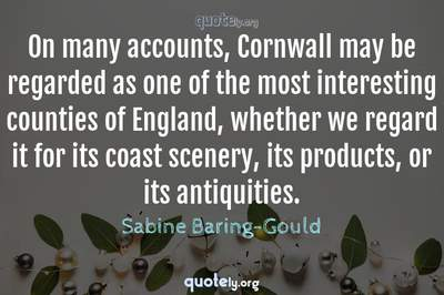 Photo Quote of On many accounts, Cornwall may be regarded as one of the most interesting counties of England, whether we regard it for its coast scenery, its products, or its antiquities.