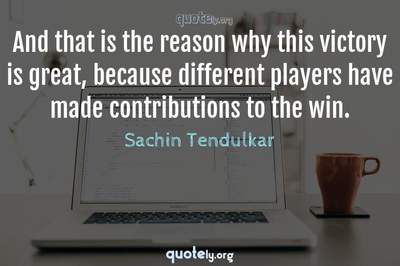 Photo Quote of And that is the reason why this victory is great, because different players have made contributions to the win.