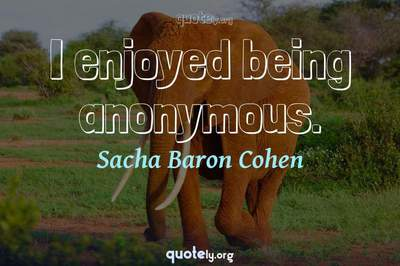 Photo Quote of I enjoyed being anonymous.