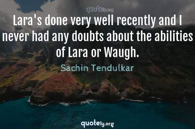 Photo Quote of Lara's done very well recently and I never had any doubts about the abilities of Lara or Waugh.