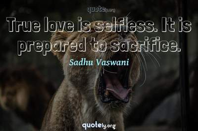 Photo Quote of True love is selfless. It is prepared to sacrifice.