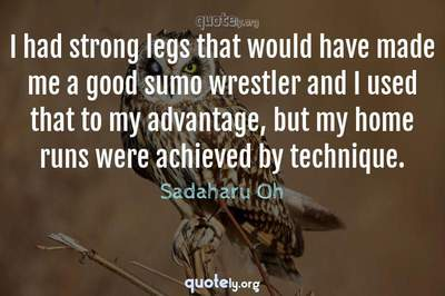 Photo Quote of I had strong legs that would have made me a good sumo wrestler and I used that to my advantage, but my home runs were achieved by technique.