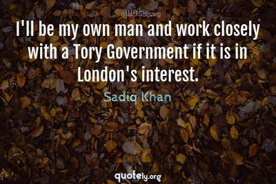 Photo Quote of I'll be my own man and work closely with a Tory Government if it is in London's interest.