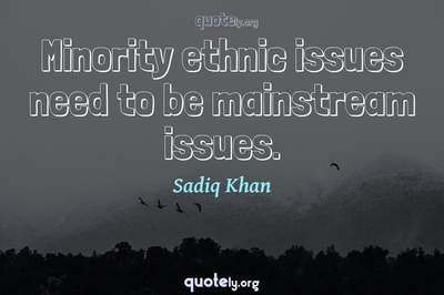 Photo Quote of Minority ethnic issues need to be mainstream issues.
