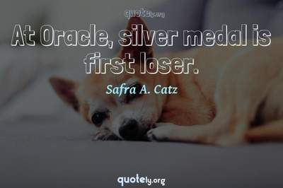 Photo Quote of At Oracle, silver medal is first loser.