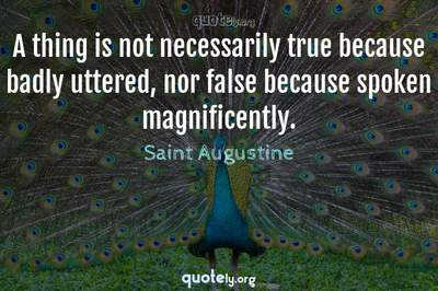 Photo Quote of A thing is not necessarily true because badly uttered, nor false because spoken magnificently.