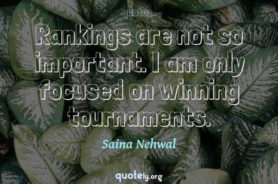 Photo Quote of Rankings are not so important. I am only focused on winning tournaments.