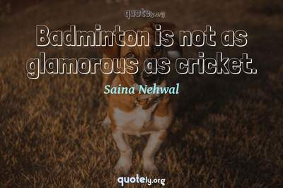 Photo Quote of Badminton is not as glamorous as cricket.