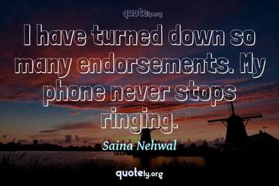 Photo Quote of I have turned down so many endorsements. My phone never stops ringing.