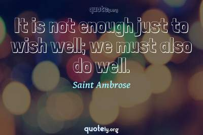 Photo Quote of It is not enough just to wish well; we must also do well.