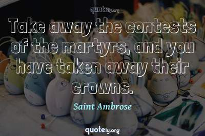 Photo Quote of Take away the contests of the martyrs, and you have taken away their crowns.