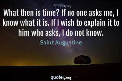 Photo Quote of What then is time? If no one asks me, I know what it is. If I wish to explain it to him who asks, I do not know.