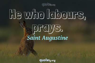 Photo Quote of He who labours, prays.