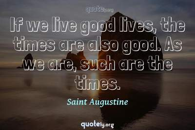 Photo Quote of If we live good lives, the times are also good. As we are, such are the times.