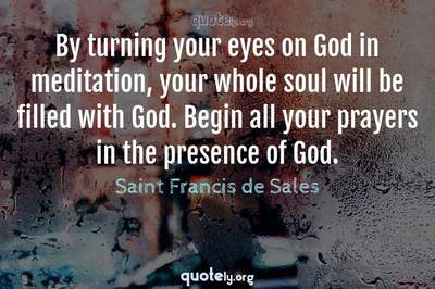 Photo Quote of By turning your eyes on God in meditation, your whole soul will be filled with God. Begin all your prayers in the presence of God.