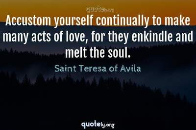 Photo Quote of Accustom yourself continually to make many acts of love, for they enkindle and melt the soul.