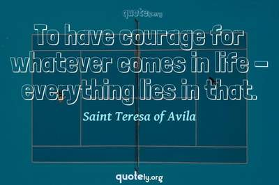 Photo Quote of To have courage for whatever comes in life - everything lies in that.