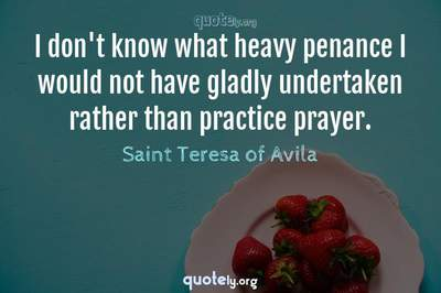 Photo Quote of I don't know what heavy penance I would not have gladly undertaken rather than practice prayer.