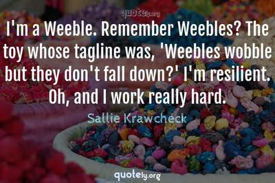 Photo Quote of I'm a Weeble. Remember Weebles? The toy whose tagline was, 'Weebles wobble but they don't fall down?' I'm resilient. Oh, and I work really hard.
