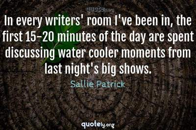 Photo Quote of In every writers' room I've been in, the first 15-20 minutes of the day are spent discussing water cooler moments from last night's big shows.