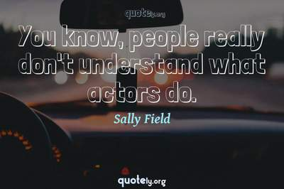 Photo Quote of You know, people really don't understand what actors do.