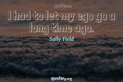 Photo Quote of I had to let my ego go a long time ago.
