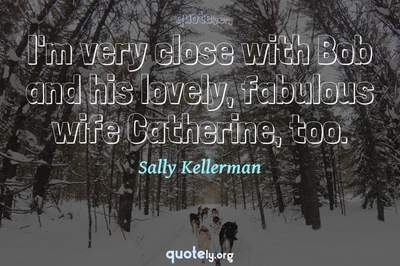 Photo Quote of I'm very close with Bob and his lovely, fabulous wife Catherine, too.