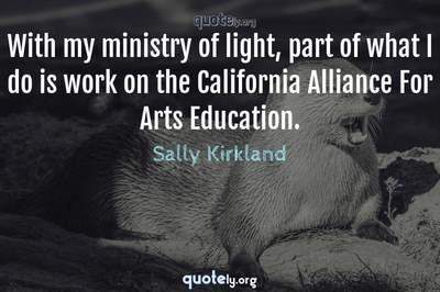 Photo Quote of With my ministry of light, part of what I do is work on the California Alliance For Arts Education.