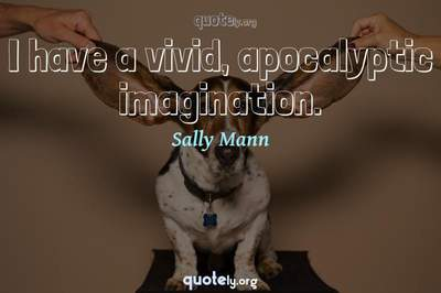 Photo Quote of I have a vivid, apocalyptic imagination.
