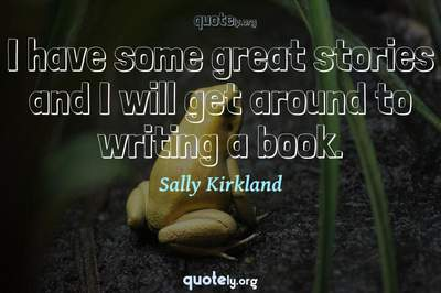 Photo Quote of I have some great stories and I will get around to writing a book.