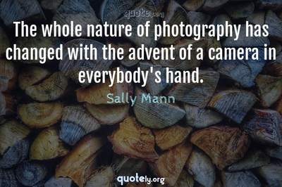 Photo Quote of The whole nature of photography has changed with the advent of a camera in everybody's hand.