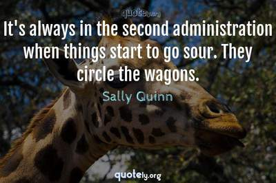 Photo Quote of It's always in the second administration when things start to go sour. They circle the wagons.