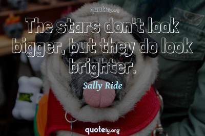 Photo Quote of The stars don't look bigger, but they do look brighter.