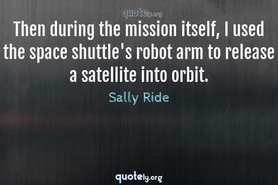 Photo Quote of Then during the mission itself, I used the space shuttle's robot arm to release a satellite into orbit.