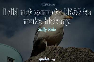 Photo Quote of I did not come to NASA to make history.
