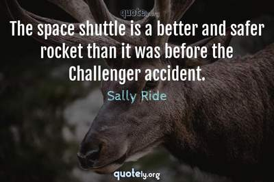 Photo Quote of The space shuttle is a better and safer rocket than it was before the Challenger accident.