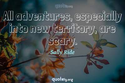 Photo Quote of All adventures, especially into new territory, are scary.