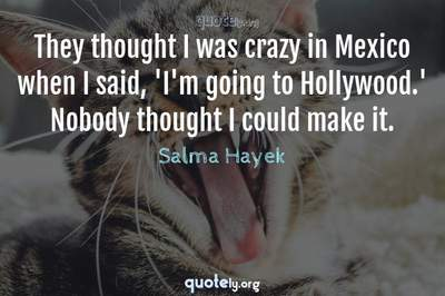 Photo Quote of They thought I was crazy in Mexico when I said, 'I'm going to Hollywood.' Nobody thought I could make it.