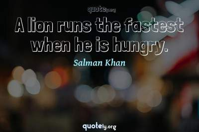 Photo Quote of A lion runs the fastest when he is hungry.