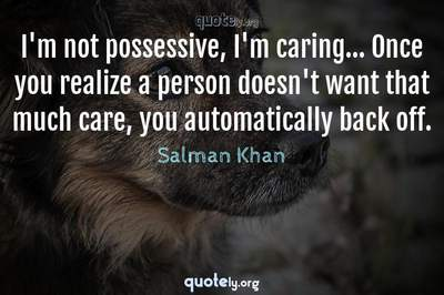 Photo Quote of I'm not possessive, I'm caring... Once you realize a person doesn't want that much care, you automatically back off.