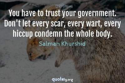 Photo Quote of You have to trust your government. Don't let every scar, every wart, every hiccup condemn the whole body.