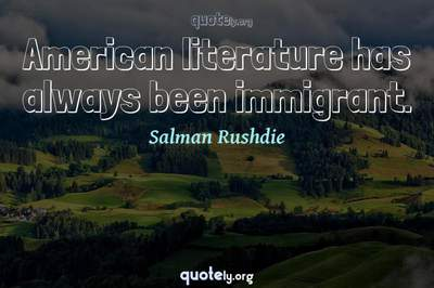 Photo Quote of American literature has always been immigrant.