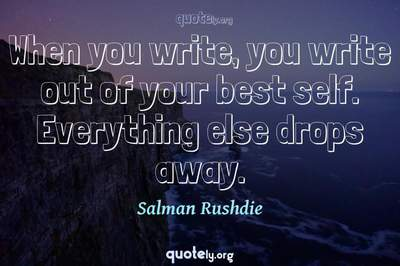 Photo Quote of When you write, you write out of your best self. Everything else drops away.