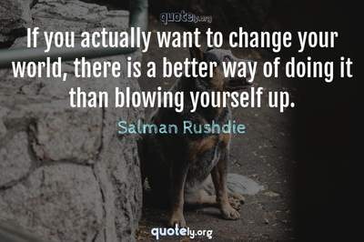 Photo Quote of If you actually want to change your world, there is a better way of doing it than blowing yourself up.